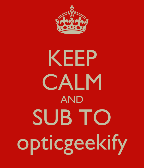 KEEP CALM AND SUB TO opticgeekify