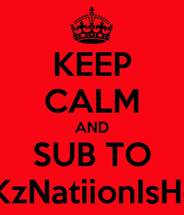 KEEP CALM AND SUB TO PKKzNatiionIsHere