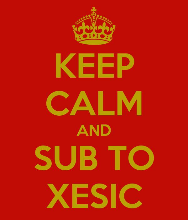 KEEP CALM AND SUB TO XESIC