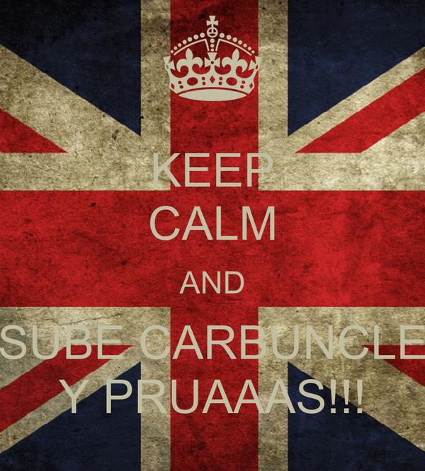 KEEP CALM AND SUBE CARBUNCLE Y PRUAAAS!!!
