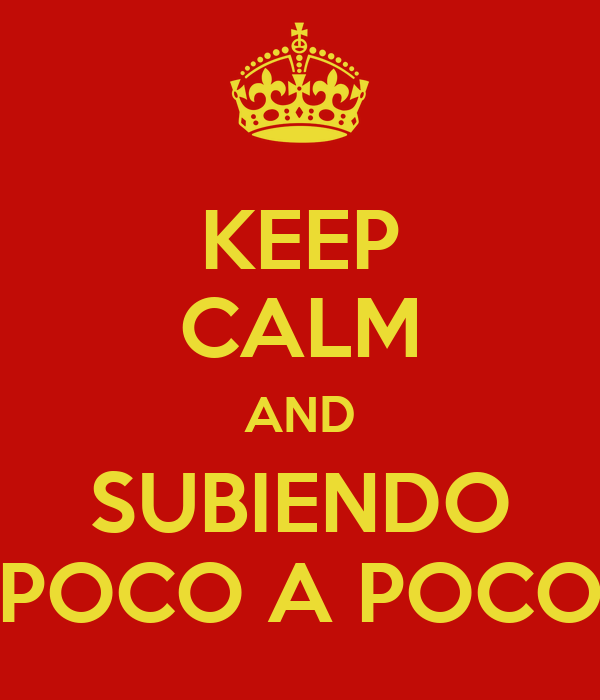 KEEP CALM AND SUBIENDO POCO A POCO