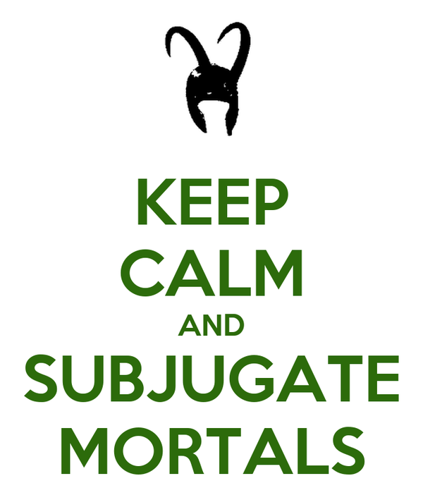 KEEP CALM AND SUBJUGATE MORTALS