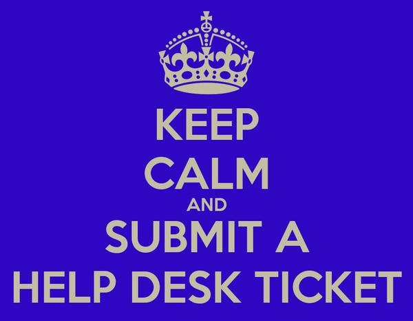 KEEP CALM AND SUBMIT A HELP DESK TICKET