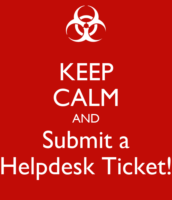KEEP CALM AND Submit a Helpdesk Ticket!