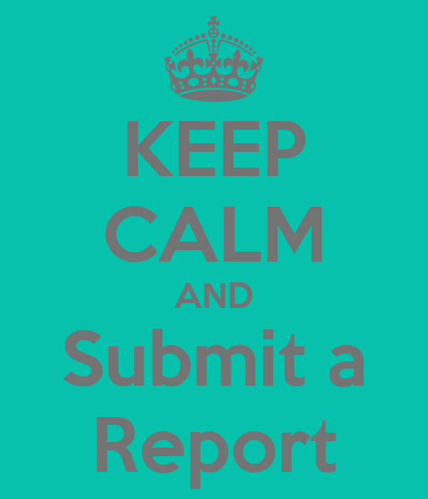KEEP CALM AND Submit a Report