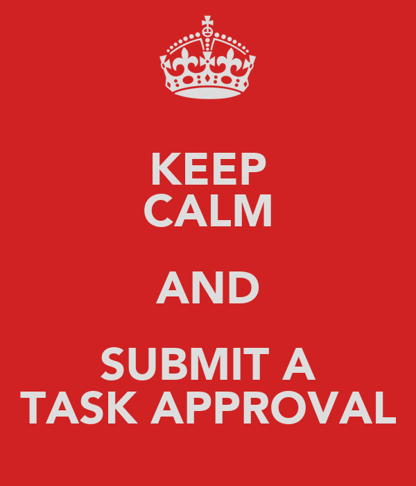 KEEP CALM AND SUBMIT A TASK APPROVAL