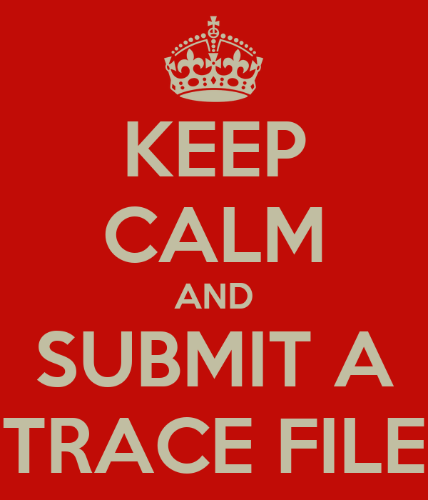 KEEP CALM AND SUBMIT A TRACE FILE