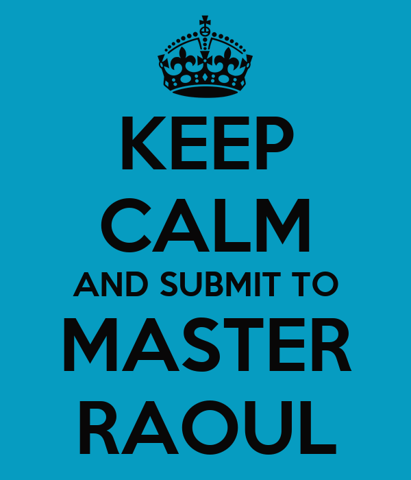 KEEP CALM AND SUBMIT TO MASTER RAOUL