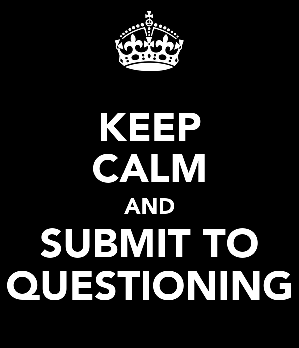 KEEP CALM AND SUBMIT TO QUESTIONING
