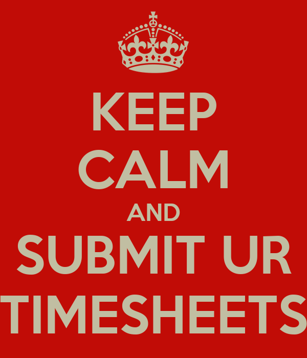 KEEP CALM AND SUBMIT UR  TIMESHEETS