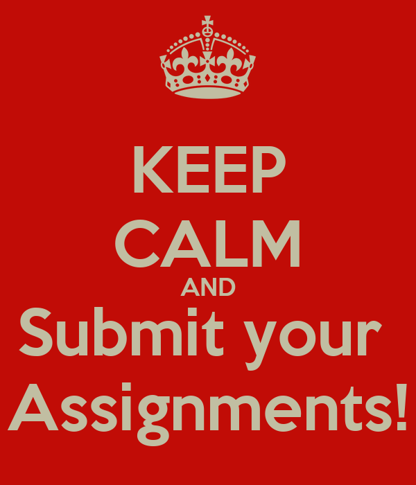 KEEP CALM AND Submit your  Assignments!