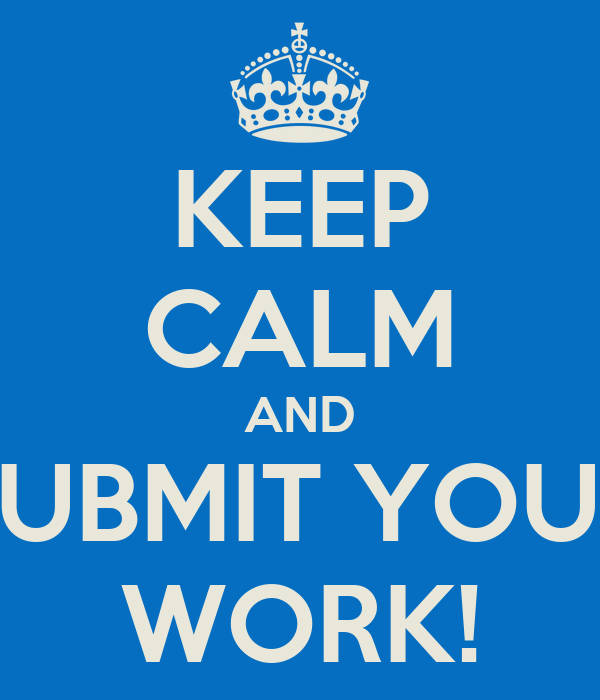 KEEP CALM AND SUBMIT YOUR WORK!