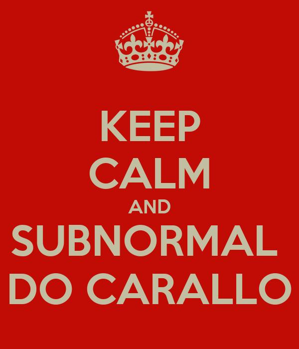 KEEP CALM AND SUBNORMAL  DO CARALLO