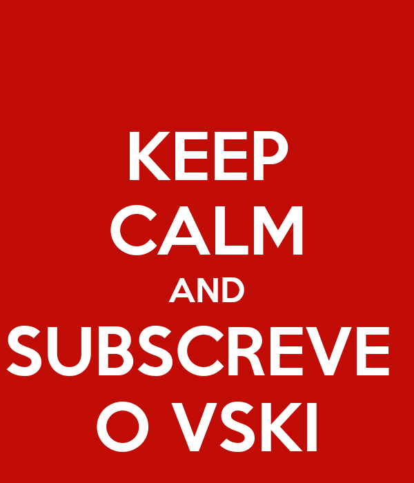 KEEP CALM AND SUBSCREVE  O VSKI
