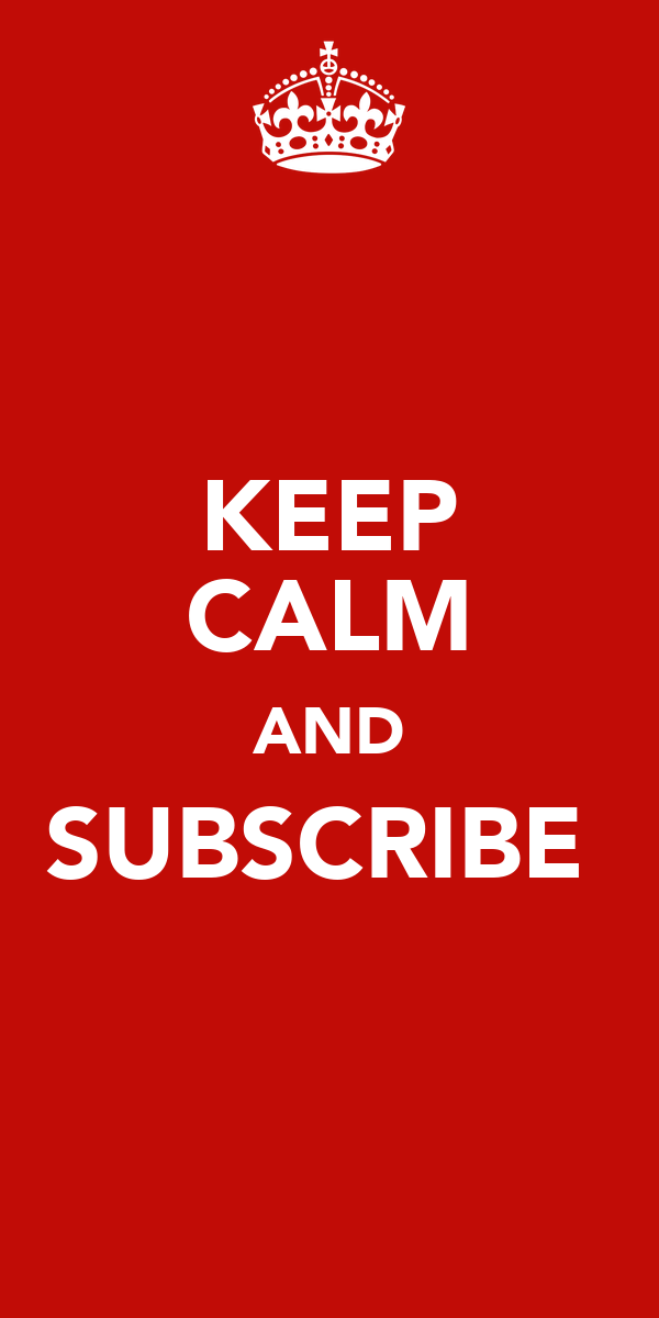 KEEP CALM AND SUBSCRIBE♥