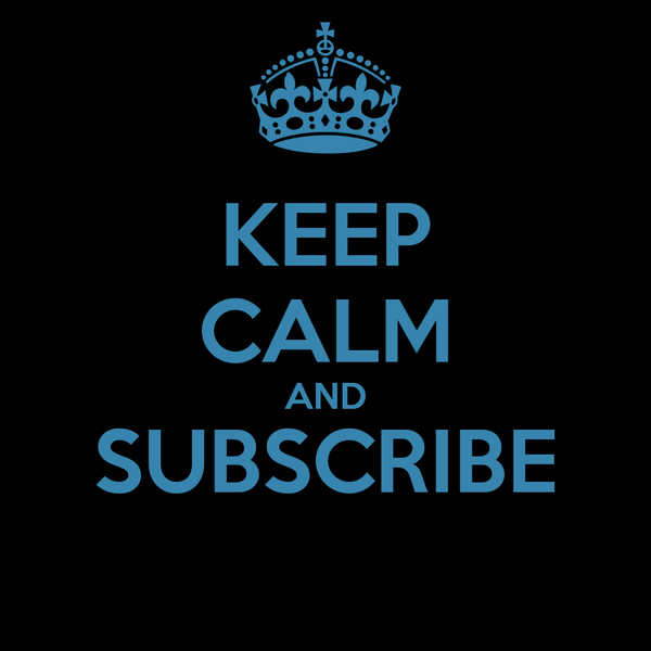 KEEP CALM AND SUBSCRIBE