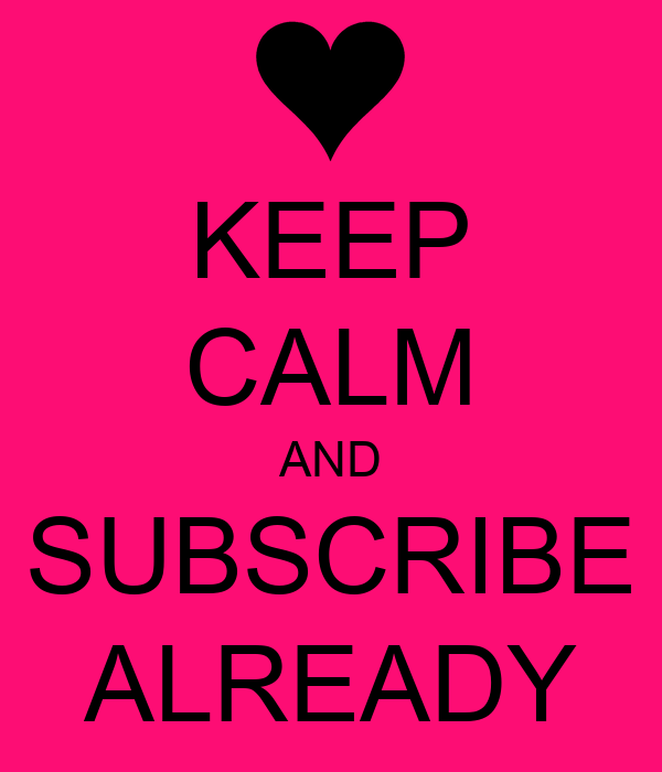KEEP CALM AND SUBSCRIBE ALREADY