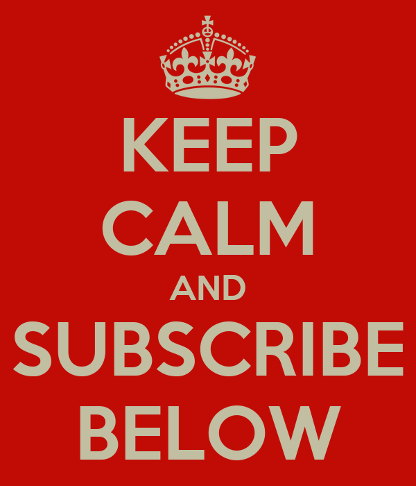KEEP CALM AND SUBSCRIBE BELOW