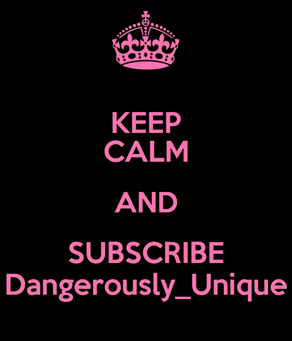 KEEP CALM AND SUBSCRIBE Dangerously_Unique