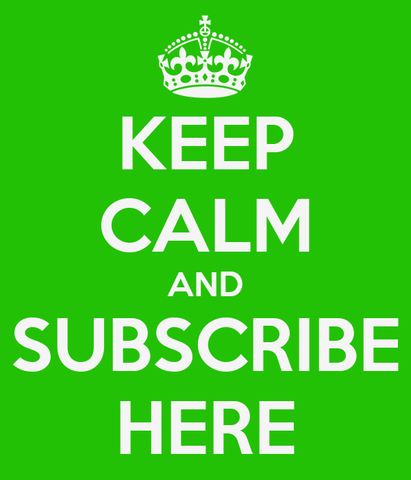 KEEP CALM AND SUBSCRIBE HERE