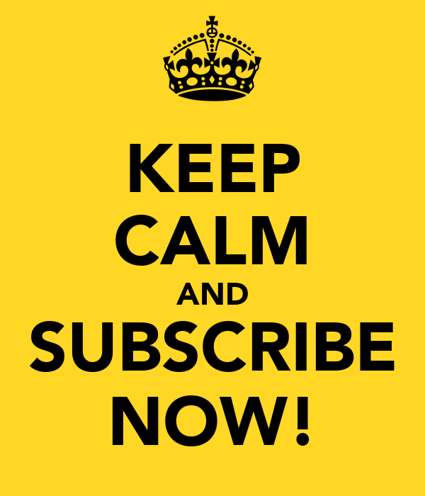 KEEP CALM AND SUBSCRIBE NOW!