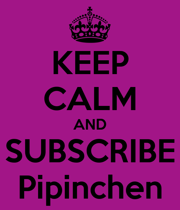 KEEP CALM AND SUBSCRIBE Pipinchen