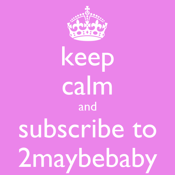 keep calm and subscribe to 2maybebaby