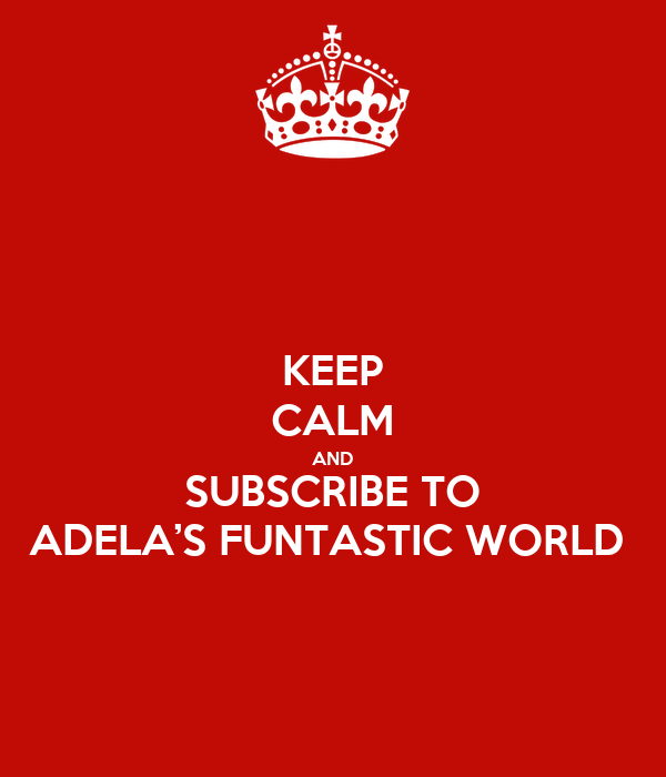 KEEP CALM AND SUBSCRIBE TO ADELA'S FUNTASTIC WORLD