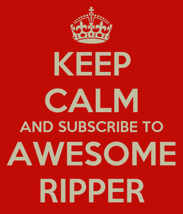 KEEP CALM AND SUBSCRIBE TO AWESOME RIPPER