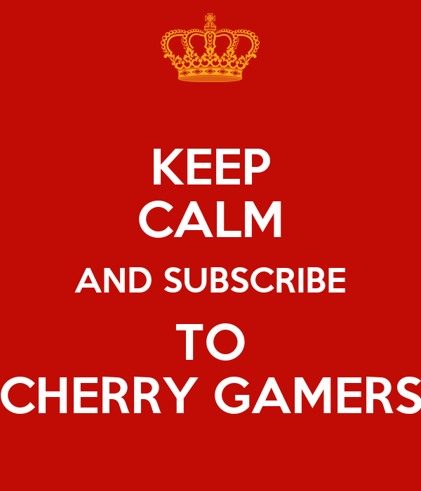 KEEP CALM AND SUBSCRIBE TO CHERRY GAMERS