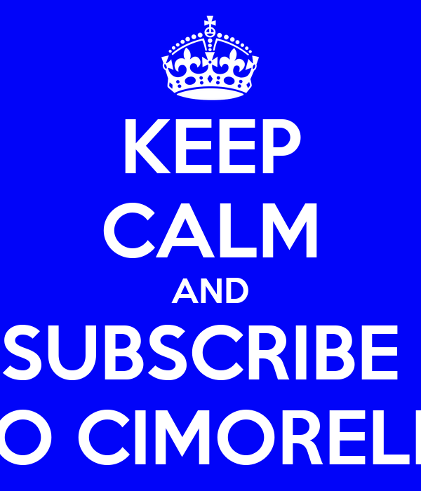 KEEP CALM AND SUBSCRIBE  TO CIMORELLI