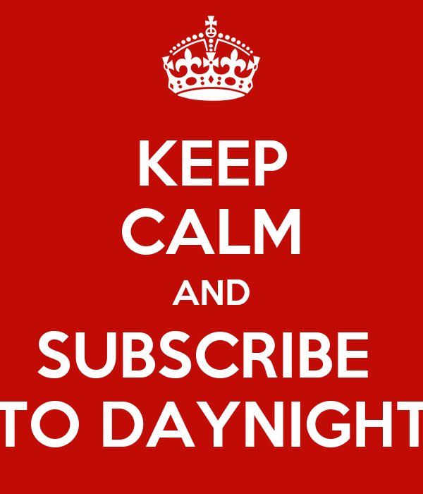 KEEP CALM AND SUBSCRIBE  TO DAYNIGHT