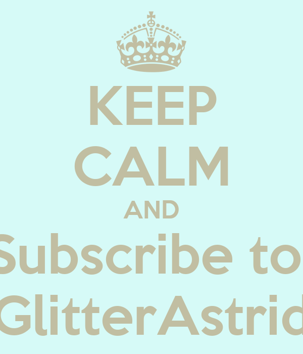 KEEP CALM AND Subscribe to  GlitterAstrid