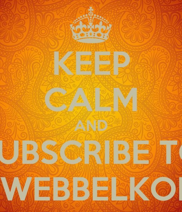 KEEP CALM AND SUBSCRIBE TO KWEBBELKOP¡