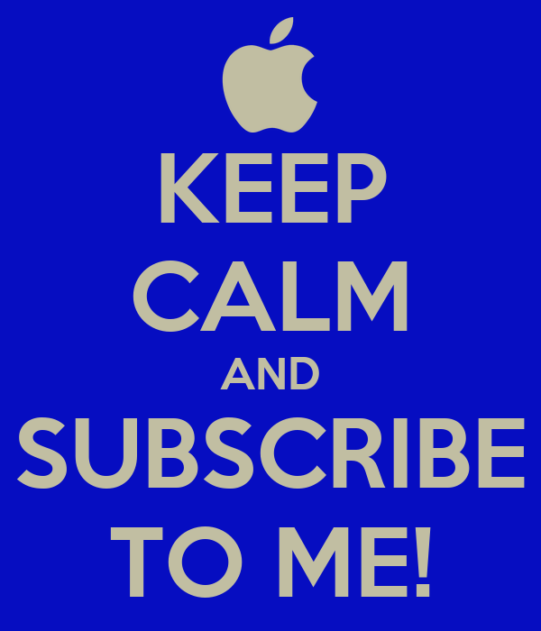 KEEP CALM AND SUBSCRIBE TO ME!