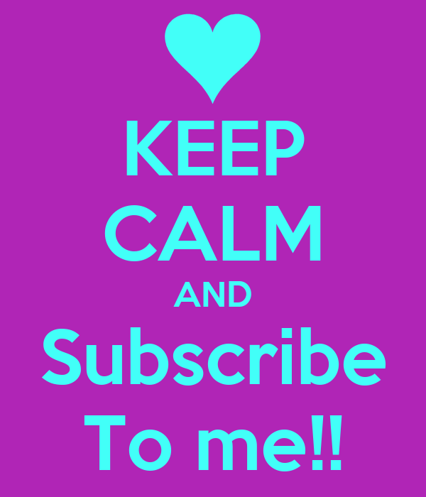 KEEP CALM AND Subscribe To me!!