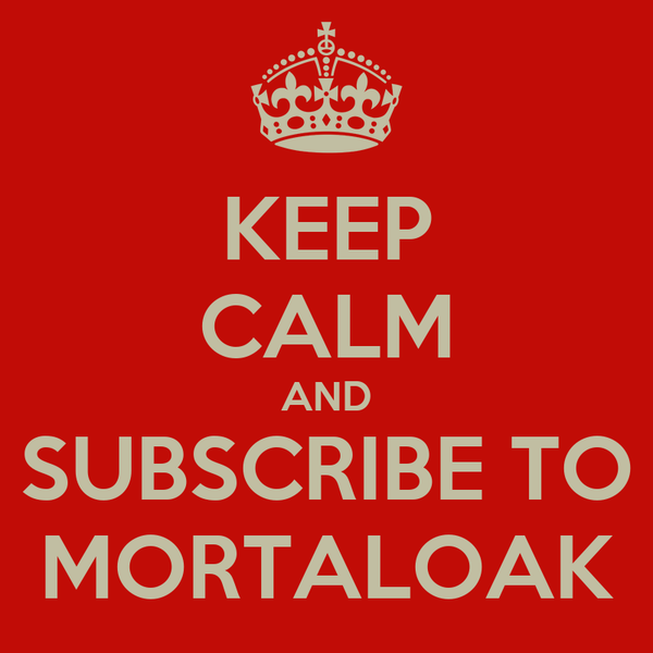 KEEP CALM AND SUBSCRIBE TO MORTALOAK
