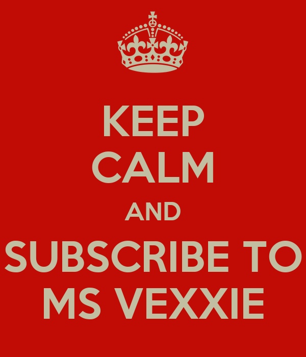KEEP CALM AND SUBSCRIBE TO MS VEXXIE