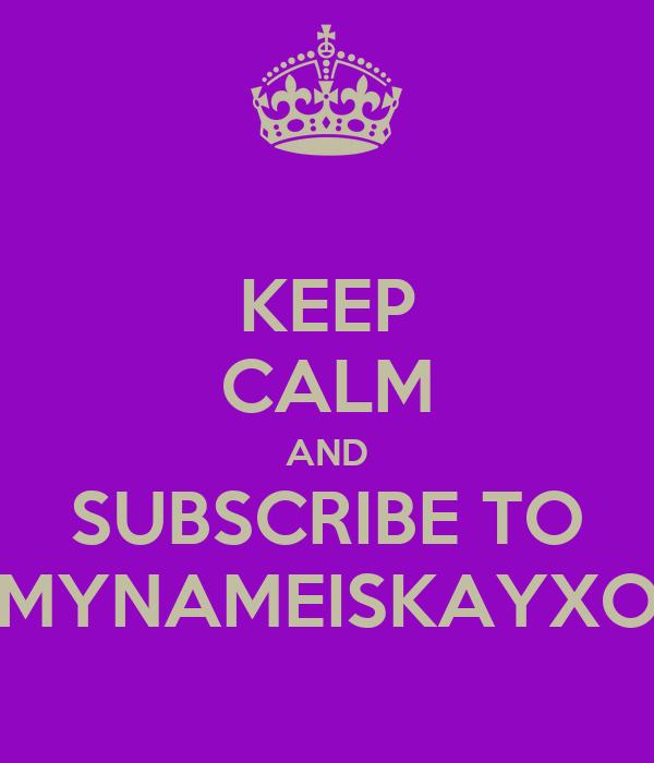 KEEP CALM AND SUBSCRIBE TO MYNAMEISKAYXO