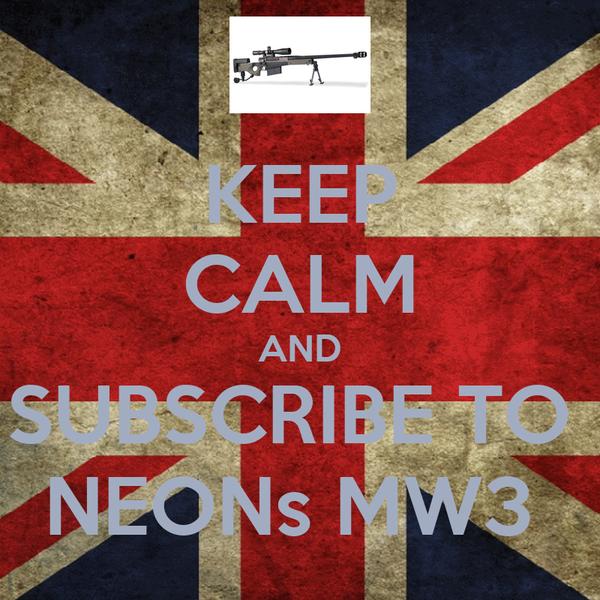 KEEP CALM AND SUBSCRIBE TO  NEONs MW3