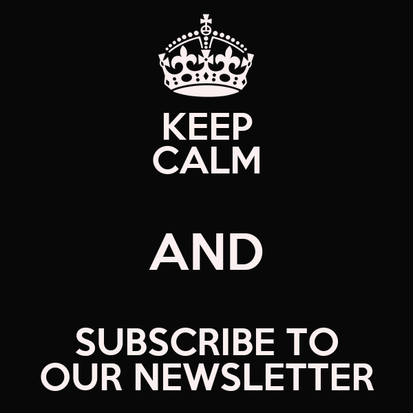 KEEP CALM AND SUBSCRIBE TO OUR NEWSLETTER