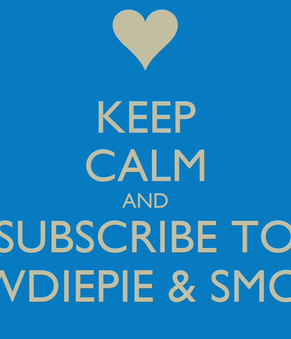 KEEP CALM AND SUBSCRIBE TO PEWDIEPIE & SMOSH