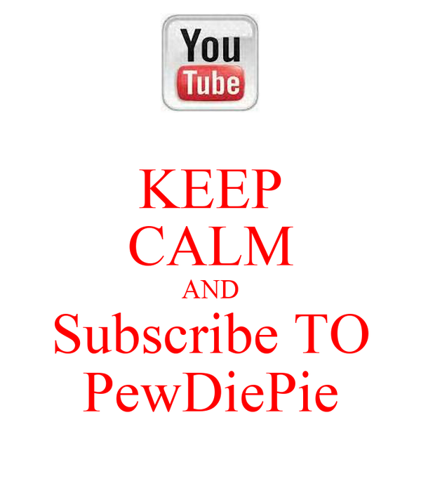 KEEP CALM AND Subscribe TO PewDiePie