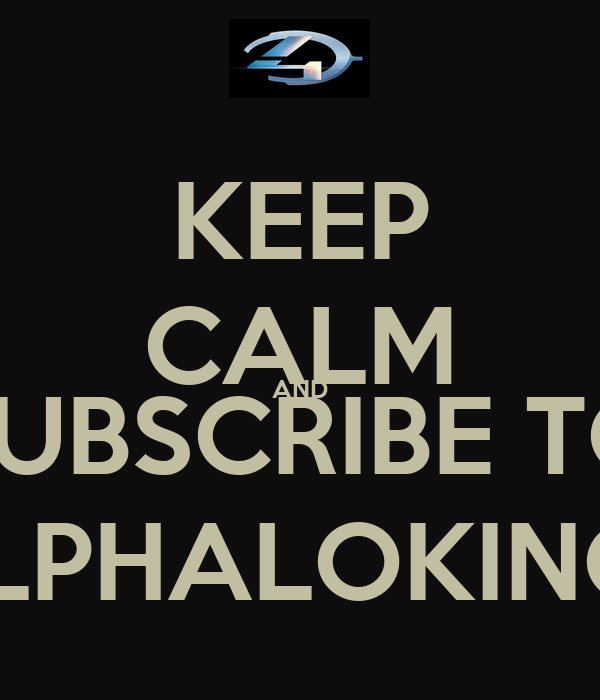KEEP CALM AND SUBSCRIBE TO SLPHALOKING