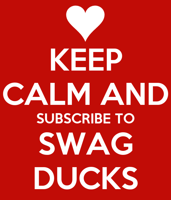 KEEP CALM AND SUBSCRIBE TO SWAG DUCKS