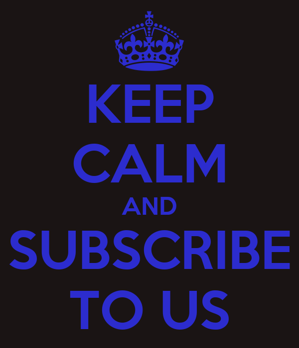 KEEP CALM AND SUBSCRIBE TO US