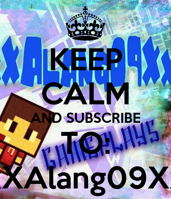 KEEP CALM AND SUBSCRIBE TO: xXAlang09Xx