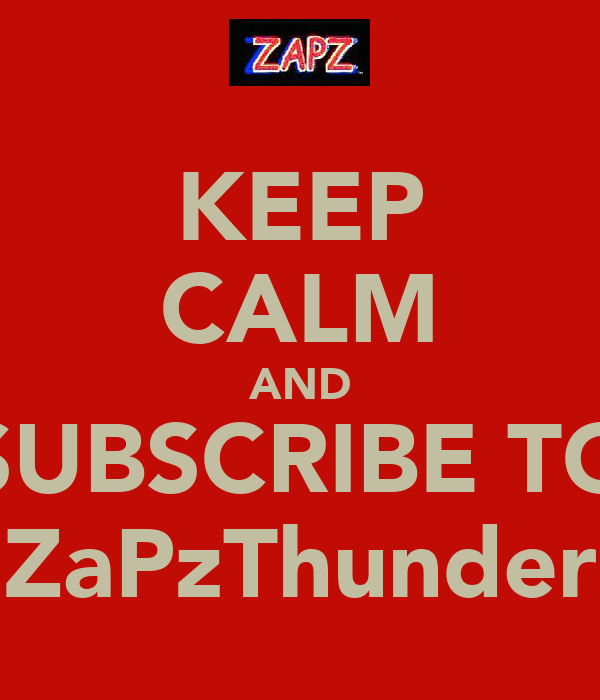 KEEP CALM AND SUBSCRIBE TO ZaPzThunder