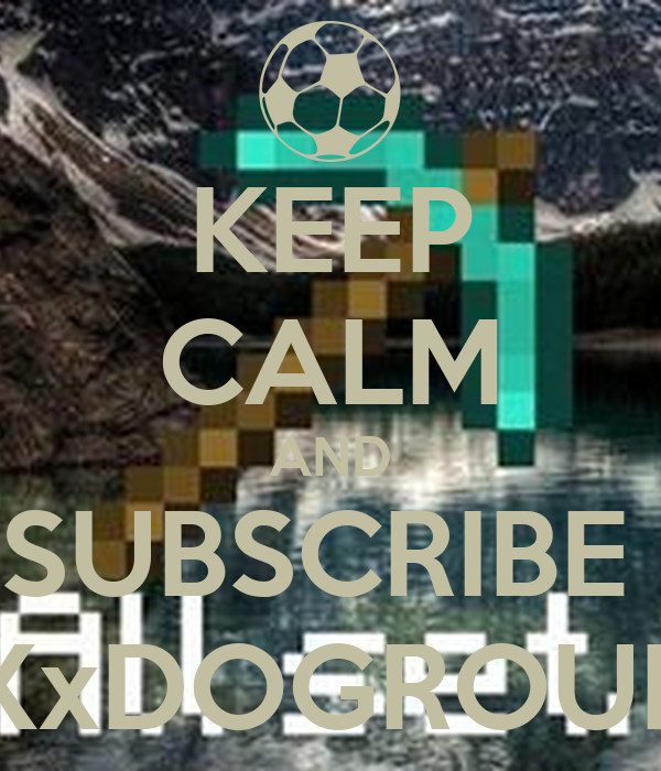 KEEP CALM AND SUBSCRIBE  XxDOGROUP