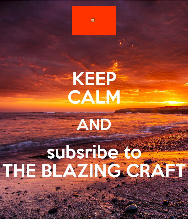 KEEP CALM AND subsribe to THE BLAZING CRAFT